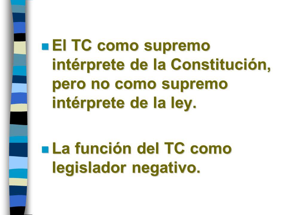 n El TC como supremo intérprete de la Constitución, pero no como supremo intérprete de la ley. n La función del TC como legislador negativo.