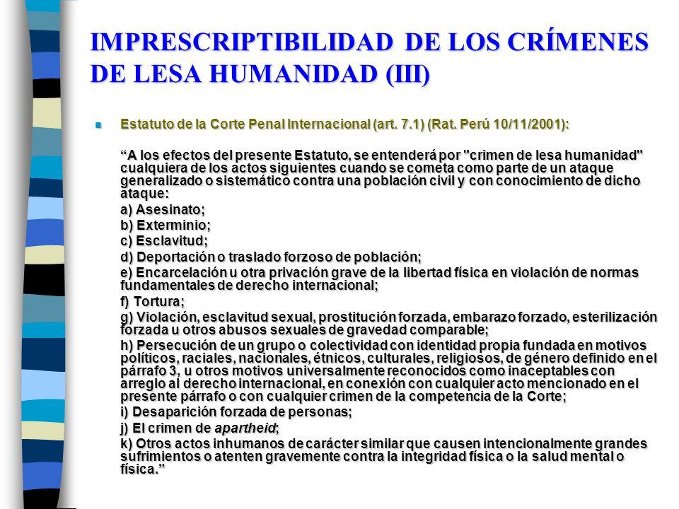 IMPRESCRIPTIBILIDAD DE LOS CRÍMENES DE LESA HUMANIDAD (III) n Estatuto de la Corte Penal Internacional (art. 7.1) (Rat. Perú 10/11/2001): A los efecto