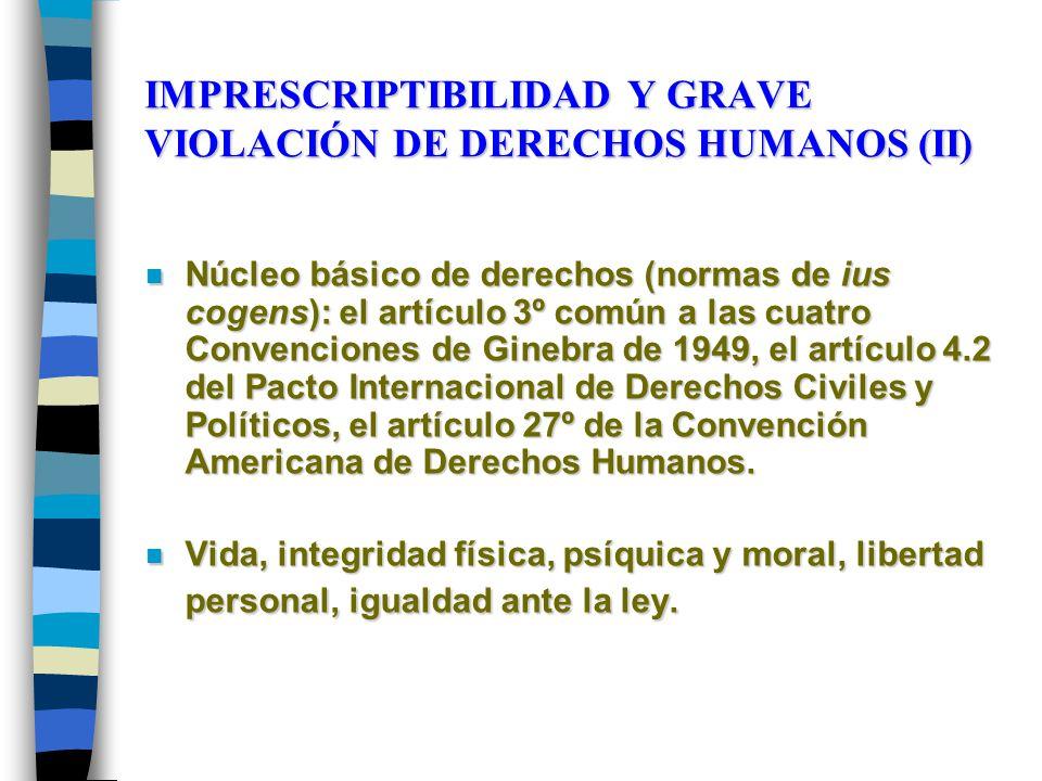 IMPRESCRIPTIBILIDAD Y GRAVE VIOLACIÓN DE DERECHOS HUMANOS (II) n Núcleo básico de derechos (normas de ius cogens): el artículo 3º común a las cuatro Convenciones de Ginebra de 1949, el artículo 4.2 del Pacto Internacional de Derechos Civiles y Políticos, el artículo 27º de la Convención Americana de Derechos Humanos.