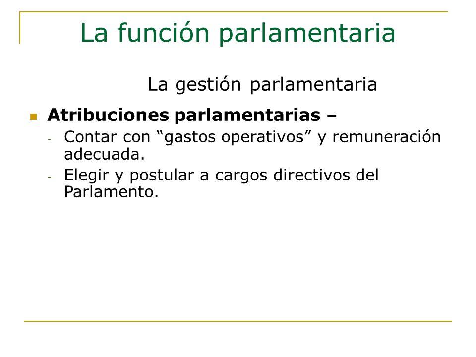 La función parlamentaria Atribuciones parlamentarias – - Contar con gastos operativos y remuneración adecuada.