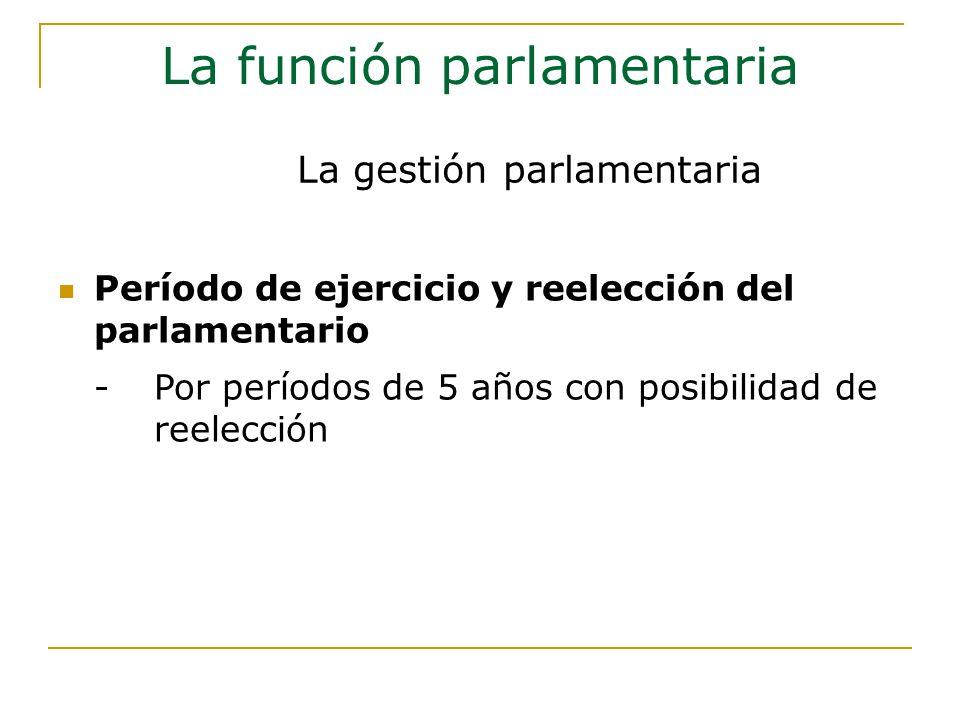Período de ejercicio y reelección del parlamentario -Por períodos de 5 años con posibilidad de reelección La función parlamentaria La gestión parlamentaria