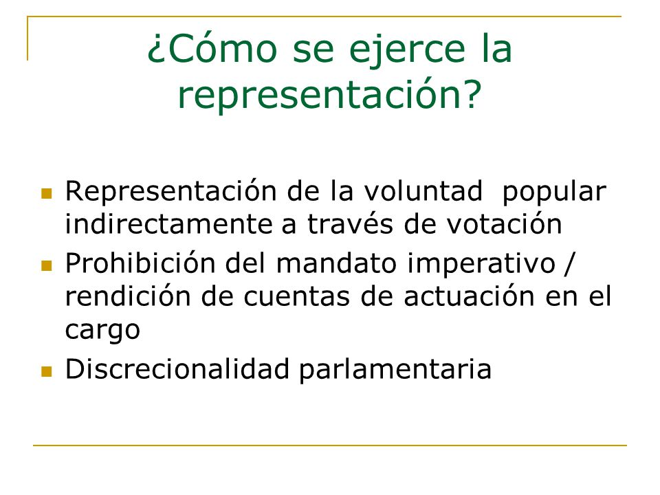 Representación de la voluntad popular indirectamente a través de votación Prohibición del mandato imperativo / rendición de cuentas de actuación en el cargo Discrecionalidad parlamentaria ¿Cómo se ejerce la representación?