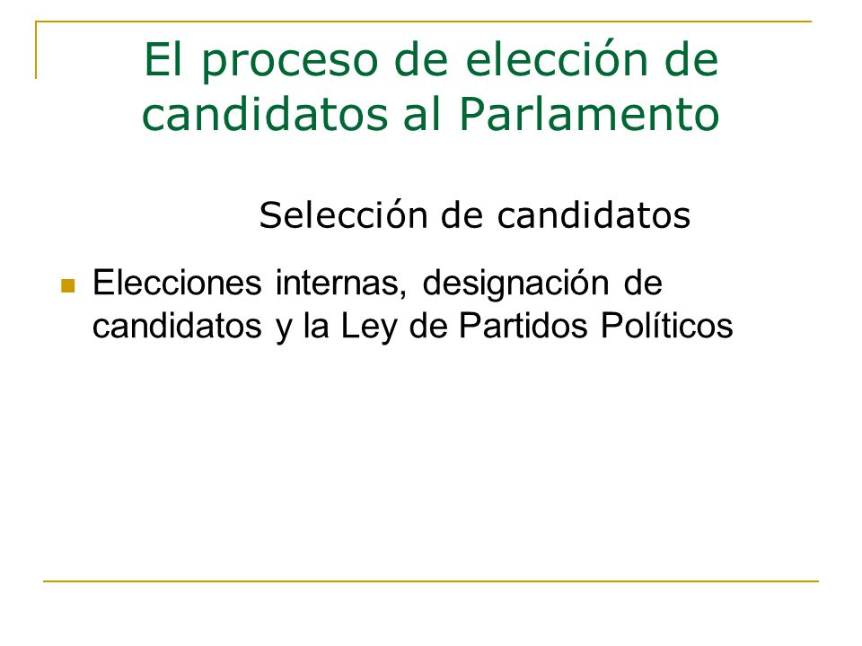 Elecciones internas, designación de candidatos y la Ley de Partidos Políticos El proceso de elección de candidatos al Parlamento Selección de candidatos