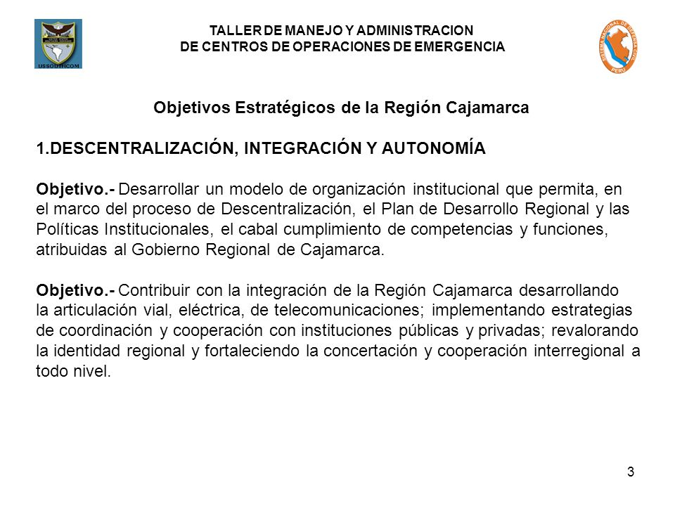 TALLER DE MANEJO Y ADMINISTRACION DE CENTROS DE OPERACIONES DE EMERGENCIA 3 Objetivos Estratégicos de la Región Cajamarca 1.DESCENTRALIZACIÓN, INTEGRACIÓN Y AUTONOMÍA Objetivo.- Desarrollar un modelo de organización institucional que permita, en el marco del proceso de Descentralización, el Plan de Desarrollo Regional y las Políticas Institucionales, el cabal cumplimiento de competencias y funciones, atribuidas al Gobierno Regional de Cajamarca.
