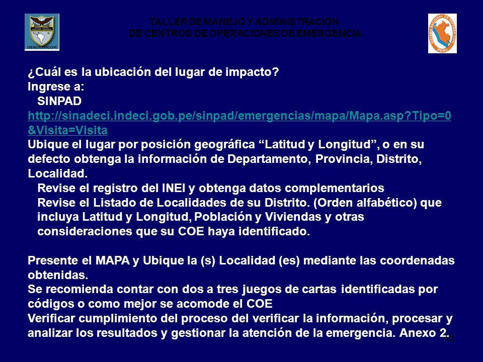 TALLER DE MANEJO Y ADMINISTRACION DE CENTROS DE OPERACIONES DE EMERGENCIA 45 ¿Cuál es la ubicación del lugar de impacto? Ingrese a: SINPAD http://sina