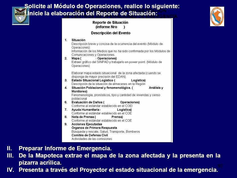 TALLER DE MANEJO Y ADMINISTRACION DE CENTROS DE OPERACIONES DE EMERGENCIA 50 Solicite al Módulo de Operaciones, realice lo siguiente: I.Inicie la elaboración del Reporte de Situación: II.Preparar Informe de Emergencia.