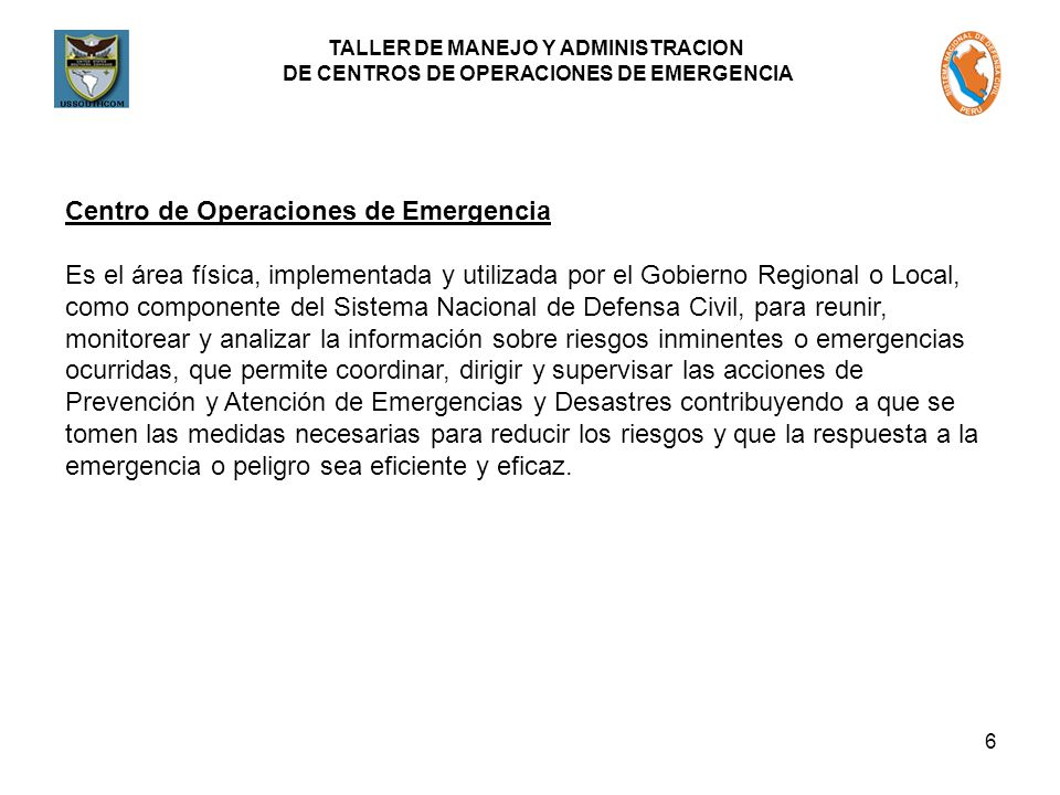TALLER DE MANEJO Y ADMINISTRACION DE CENTROS DE OPERACIONES DE EMERGENCIA 6 Centro de Operaciones de Emergencia Es el área física, implementada y util