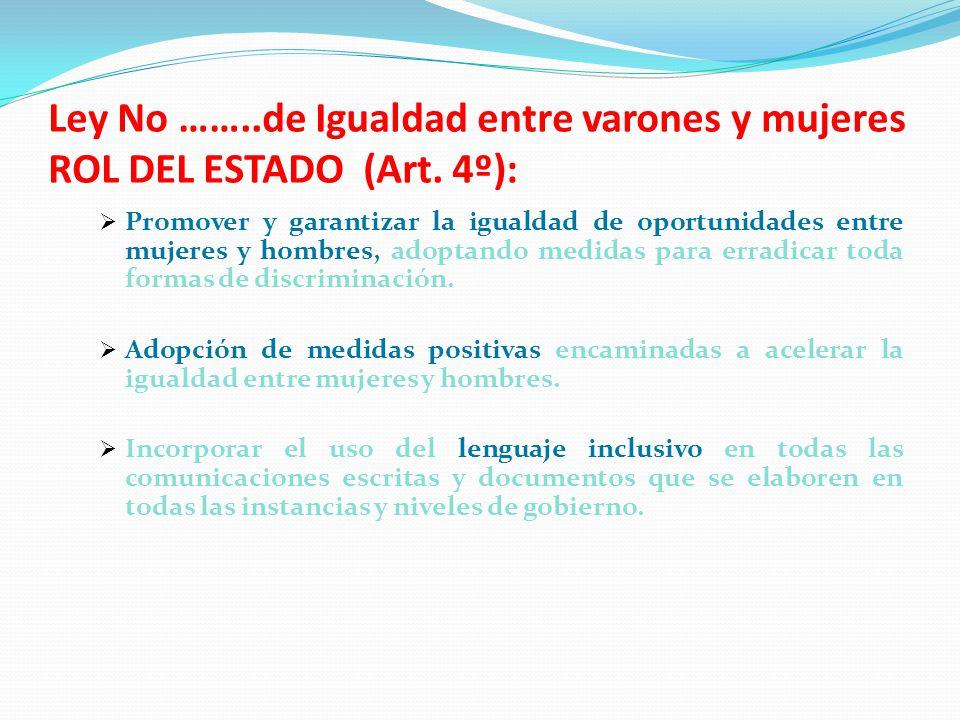 Ley No ……..de Igualdad entre varones y mujeres ROL DEL ESTADO (Art. 4º): Promover y garantizar la igualdad de oportunidades entre mujeres y hombres, a