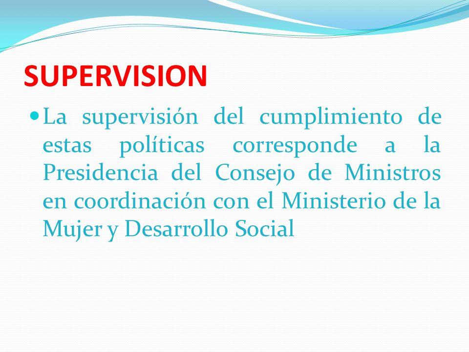 SUPERVISION La supervisión del cumplimiento de estas políticas corresponde a la Presidencia del Consejo de Ministros en coordinación con el Ministerio