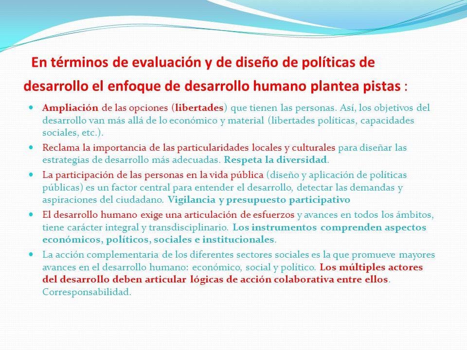 En términos de evaluación y de diseño de políticas de desarrollo el enfoque de desarrollo humano plantea pistas : Ampliación de las opciones (libertad