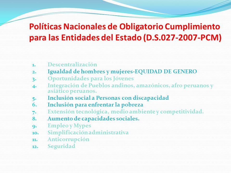 Políticas Nacionales de Obligatorio Cumplimiento para las Entidades del Estado (D.S.027-2007-PCM) 1. Descentralización 2. Igualdad de hombres y mujere
