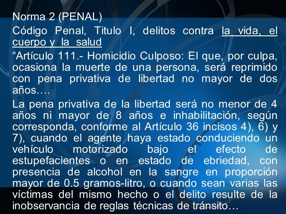 Norma 2 (PENAL) Código Penal, Titulo I, delitos contra la vida, el cuerpo y la salud Artículo 111.- Homicidio Culposo: El que, por culpa, ocasiona la muerte de una persona, será reprimido con pena privativa de libertad no mayor de dos años….