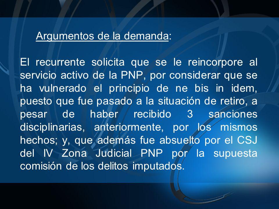 Argumentos de la demanda: El recurrente solicita que se le reincorpore al servicio activo de la PNP, por considerar que se ha vulnerado el principio d