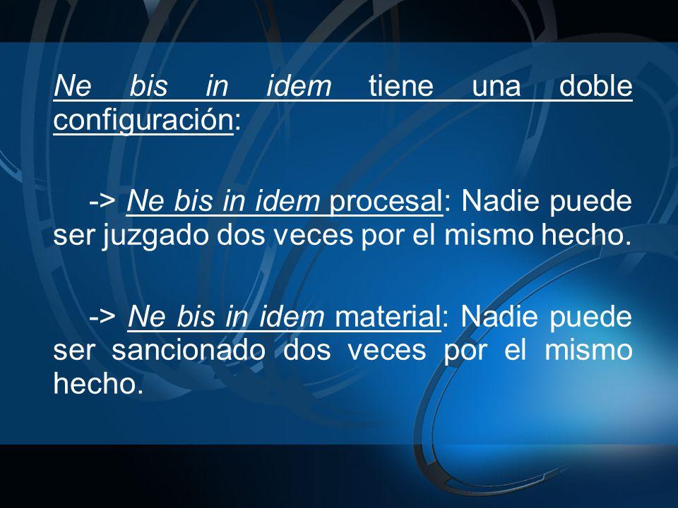 Ne bis in idem tiene una doble configuración: -> Ne bis in idem procesal: Nadie puede ser juzgado dos veces por el mismo hecho. -> Ne bis in idem mate