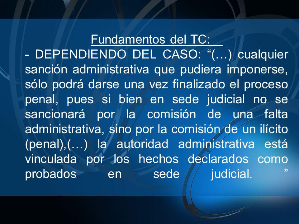 Fundamentos del TC: - DEPENDIENDO DEL CASO: (…) cualquier sanción administrativa que pudiera imponerse, sólo podrá darse una vez finalizado el proceso penal, pues si bien en sede judicial no se sancionará por la comisión de una falta administrativa, sino por la comisión de un ilícito (penal),(…) la autoridad administrativa está vinculada por los hechos declarados como probados en sede judicial.