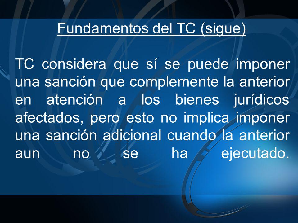 Fundamentos del TC (sigue) TC considera que sí se puede imponer una sanción que complemente la anterior en atención a los bienes jurídicos afectados, pero esto no implica imponer una sanción adicional cuando la anterior aun no se ha ejecutado.
