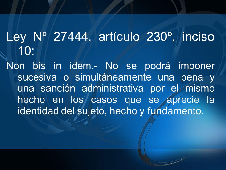 Ley Nº 27444, artículo 230º, inciso 10: Non bis in idem.- No se podrá imponer sucesiva o simultáneamente una pena y una sanción administrativa por el