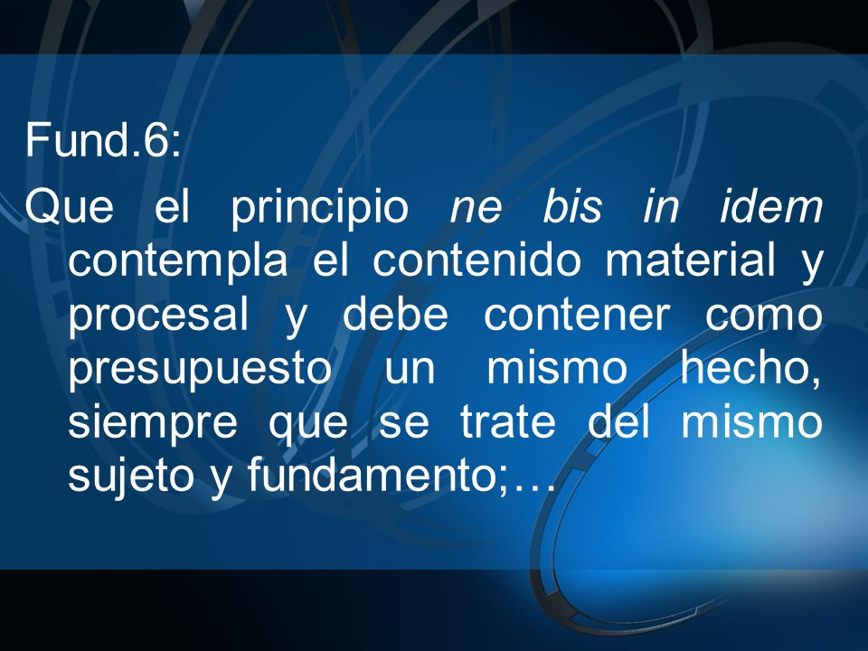 Fund.6: Que el principio ne bis in idem contempla el contenido material y procesal y debe contener como presupuesto un mismo hecho, siempre que se trate del mismo sujeto y fundamento;…