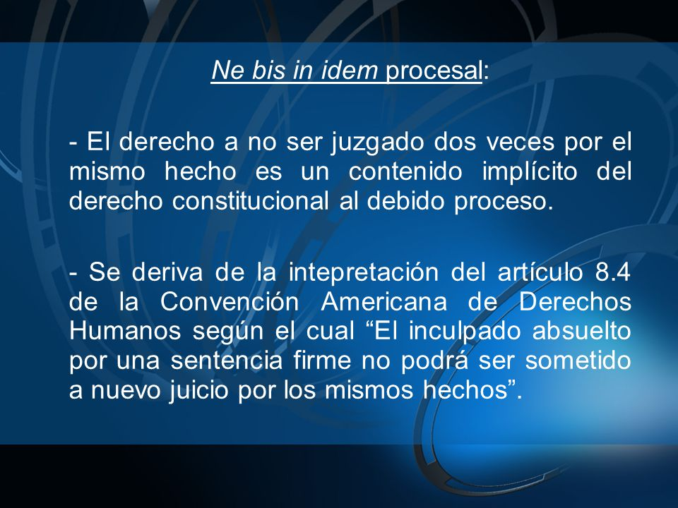 Ne bis in idem procesal: - El derecho a no ser juzgado dos veces por el mismo hecho es un contenido implícito del derecho constitucional al debido proceso.