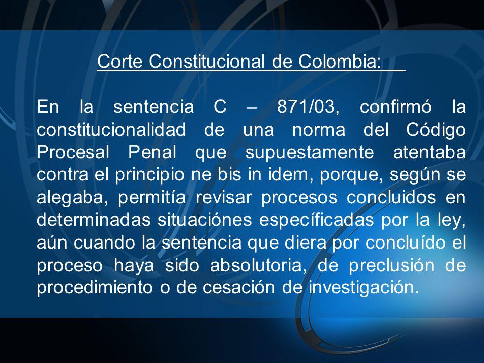 Corte Constitucional de Colombia: En la sentencia C – 871/03, confirmó la constitucionalidad de una norma del Código Procesal Penal que supuestamente