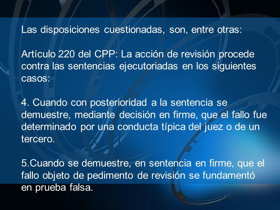 Las disposiciones cuestionadas, son, entre otras: Artículo 220 del CPP: La acción de revisión procede contra las sentencias ejecutoriadas en los siguientes casos: 4.