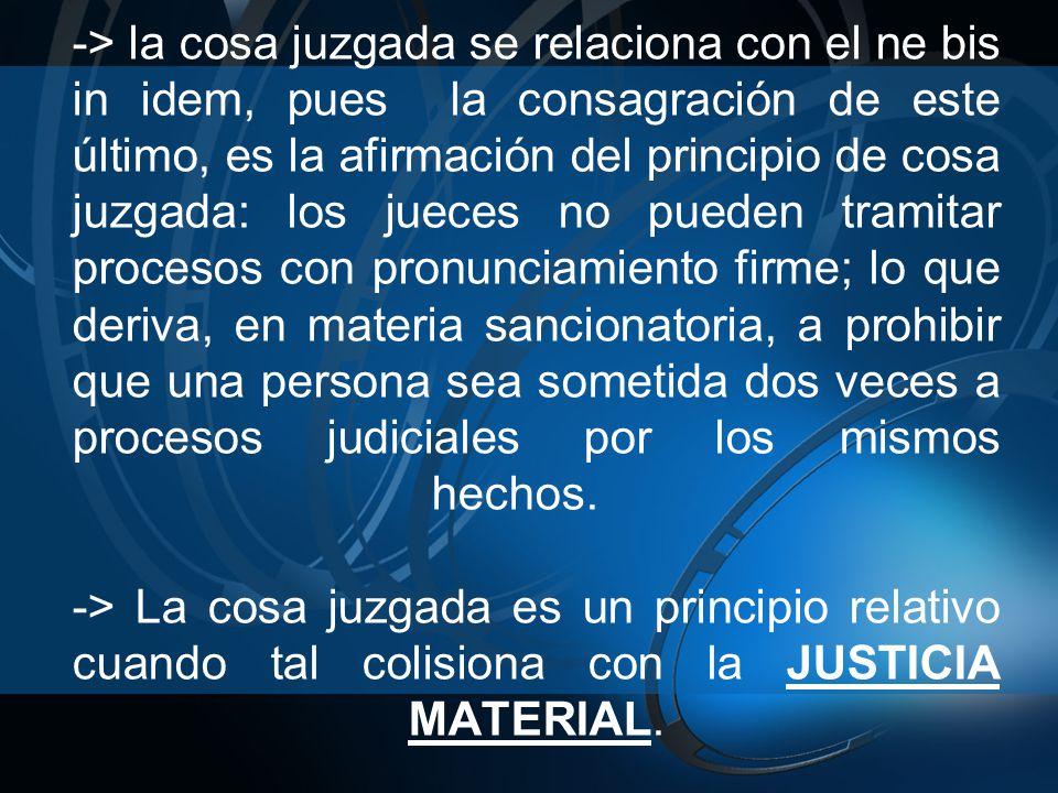 -> la cosa juzgada se relaciona con el ne bis in idem, pues la consagración de este último, es la afirmación del principio de cosa juzgada: los jueces