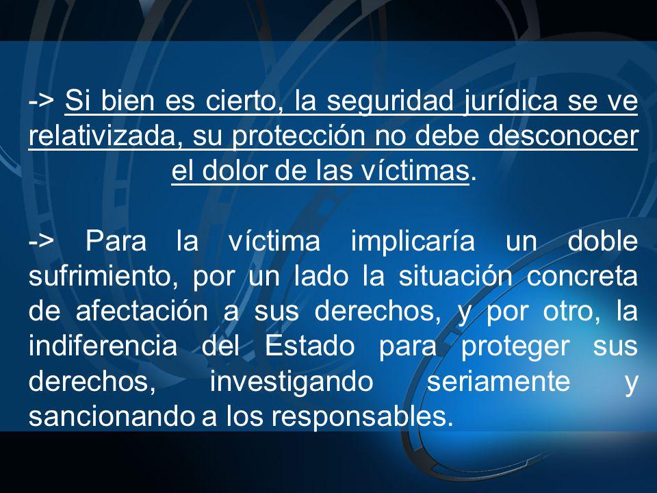 -> Si bien es cierto, la seguridad jurídica se ve relativizada, su protección no debe desconocer el dolor de las víctimas. -> Para la víctima implicar