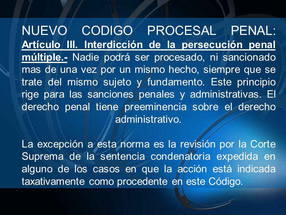 NUEVO CODIGO PROCESAL PENAL: Artículo III. Interdicción de la persecución penal múltiple.- Nadie podrá ser procesado, ni sancionado mas de una vez por