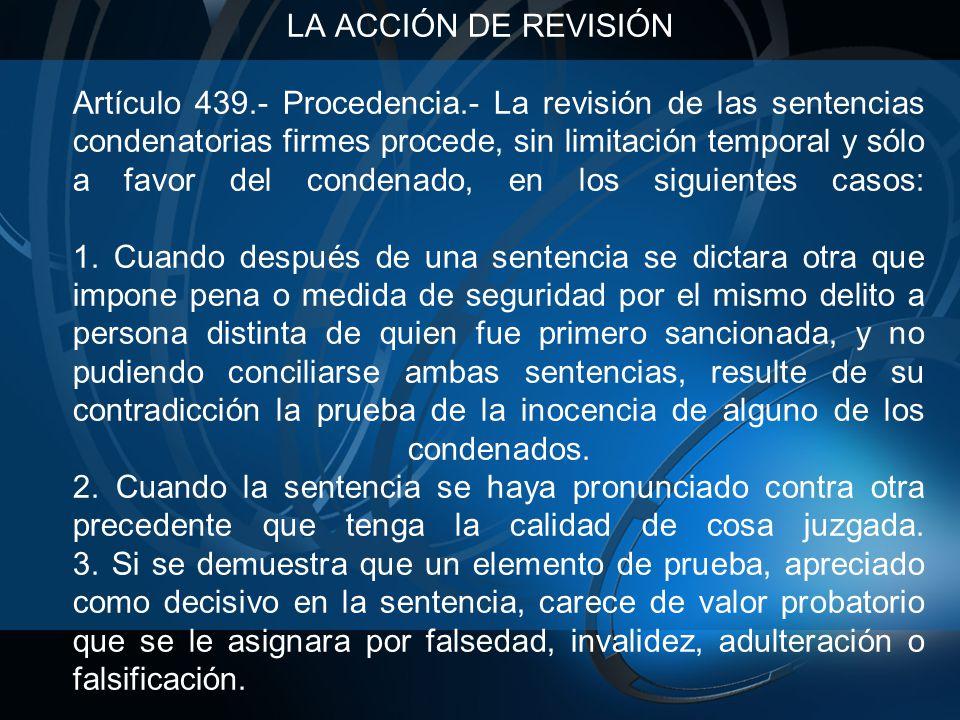 LA ACCIÓN DE REVISIÓN Artículo 439.- Procedencia.- La revisión de las sentencias condenatorias firmes procede, sin limitación temporal y sólo a favor del condenado, en los siguientes casos: 1.