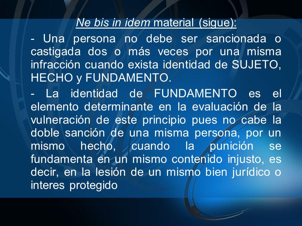 Ne bis in idem material (sigue): - Una persona no debe ser sancionada o castigada dos o más veces por una misma infracción cuando exista identidad de SUJETO, HECHO y FUNDAMENTO.