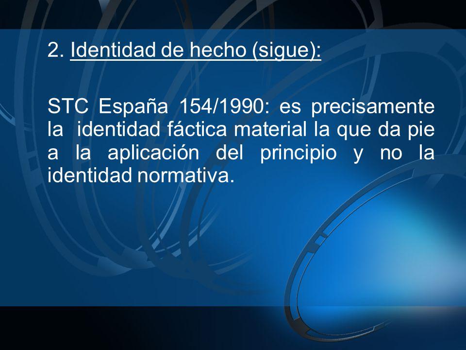 2. Identidad de hecho (sigue): STC España 154/1990: es precisamente la identidad fáctica material la que da pie a la aplicación del principio y no la