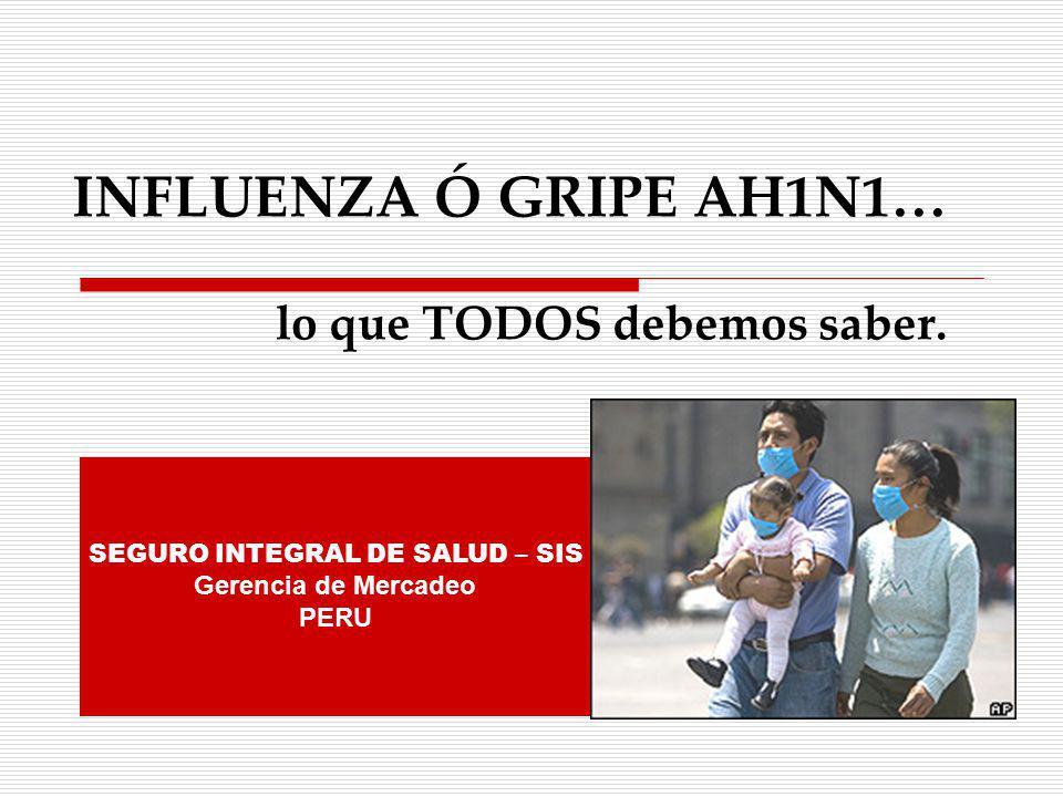 INFLUENZA Ó GRIPE AH1N1… lo que TODOS debemos saber. SEGURO INTEGRAL DE SALUD – SIS Gerencia de Mercadeo PERU