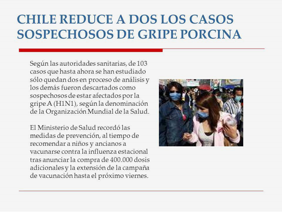 CHILE REDUCE A DOS LOS CASOS SOSPECHOSOS DE GRIPE PORCINA Según las autoridades sanitarias, de 103 casos que hasta ahora se han estudiado sólo quedan