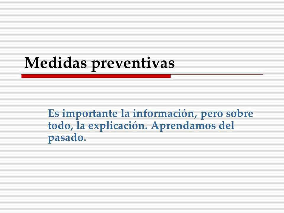 Medidas preventivas Es importante la información, pero sobre todo, la explicación. Aprendamos del pasado.
