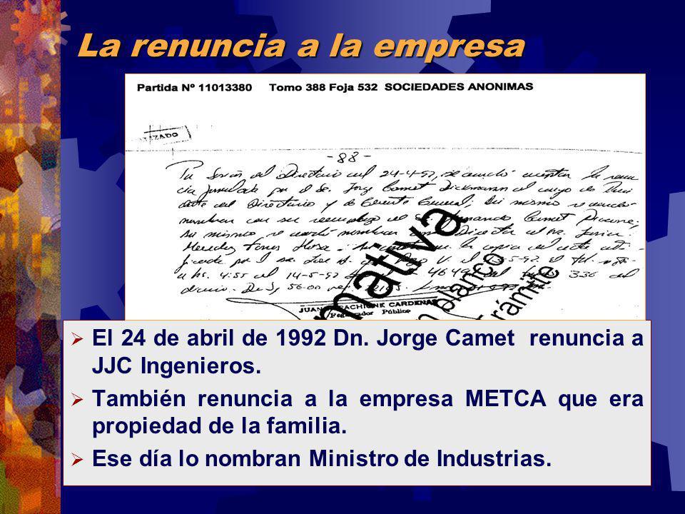 El 24 de abril de 1992 Dn. Jorge Camet renuncia a JJC Ingenieros. También renuncia a la empresa METCA que era propiedad de la familia. Ese día lo nomb