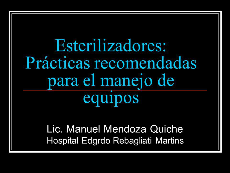 Esterilizadores: Prácticas recomendadas para el manejo de equipos Lic. Manuel Mendoza Quiche Hospital Edgrdo Rebagliati Martins