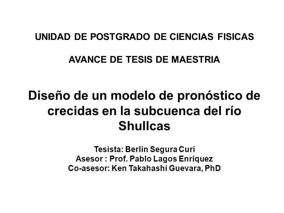 UNIDAD DE POSTGRADO DE CIENCIAS FISICAS AVANCE DE TESIS DE MAESTRIA Diseño de un modelo de pronóstico de crecidas en la subcuenca del río Shullcas Tes