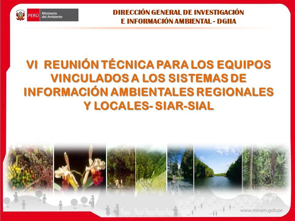 VI REUNIÓN TÉCNICA PARA LOS EQUIPOS VINCULADOS A LOS SISTEMAS DE INFORMACIÓN AMBIENTALES REGIONALES Y LOCALES- SIAR-SIAL DIRECCIÓN GENERAL DE INVESTIGACIÓN E INFORMACIÓN AMBIENTAL - DGIIA