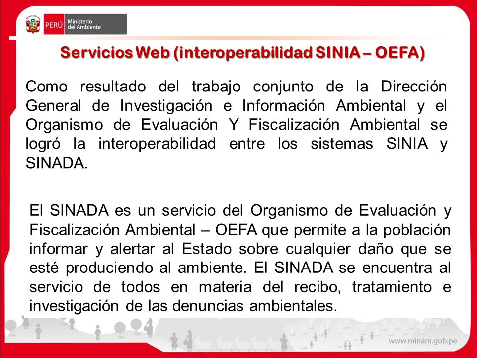 Servicios Web (interoperabilidad SINIA – OEFA) Como resultado del trabajo conjunto de la Dirección General de Investigación e Información Ambiental y el Organismo de Evaluación Y Fiscalización Ambiental se logró la interoperabilidad entre los sistemas SINIA y SINADA.