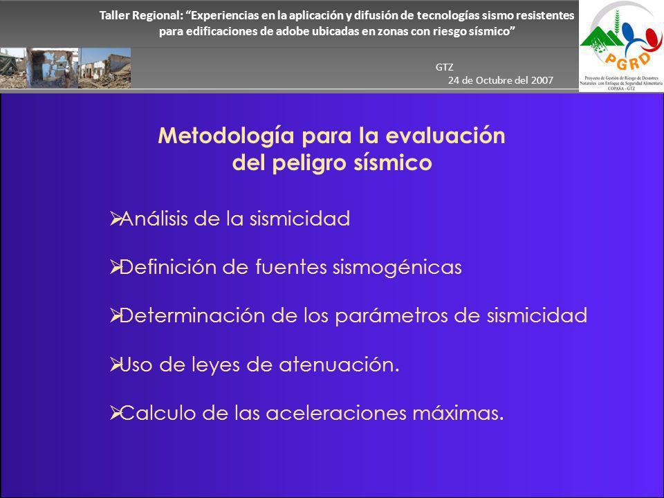 Taller Regional: Experiencias en la aplicación y difusión de tecnologías sismo resistentes para edificaciones de adobe ubicadas en zonas con riesgo sísmico GTZ 24 de Octubre del 2007 Metodología para la evaluación del peligro sísmico Análisis de la sismicidad Definición de fuentes sismogénicas Determinación de los parámetros de sismicidad Uso de leyes de atenuación.