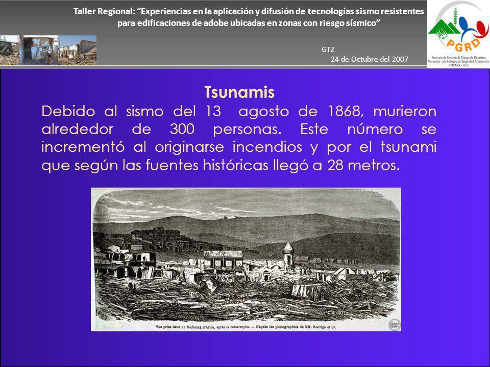 Taller Regional: Experiencias en la aplicación y difusión de tecnologías sismo resistentes para edificaciones de adobe ubicadas en zonas con riesgo sísmico GTZ 24 de Octubre del 2007 Tsunamis Debido al sismo del 13 agosto de 1868, murieron alrededor de 300 personas.