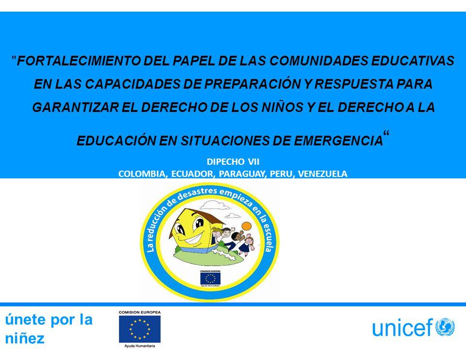 únete por la niñez FORTALECIMIENTO DEL PAPEL DE LAS COMUNIDADES EDUCATIVAS EN LAS CAPACIDADES DE PREPARACIÓN Y RESPUESTA PARA GARANTIZAR EL DERECHO DE LOS NIÑOS Y EL DERECHO A LA EDUCACIÓN EN SITUACIONES DE EMERGENCIA DIPECHO VII COLOMBIA, ECUADOR, PARAGUAY, PERU, VENEZUELA