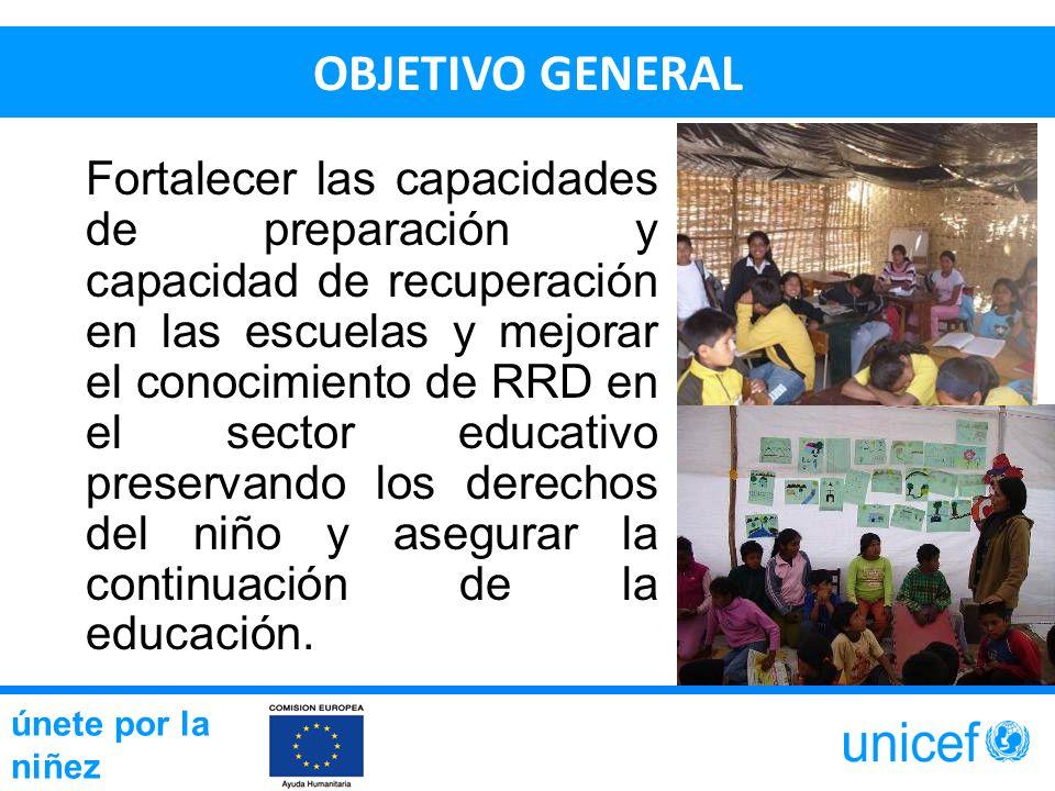 OBJETIVO GENERAL Fortalecer las capacidades de preparación y capacidad de recuperación en las escuelas y mejorar el conocimiento de RRD en el sector educativo preservando los derechos del niño y asegurar la continuación de la educación.