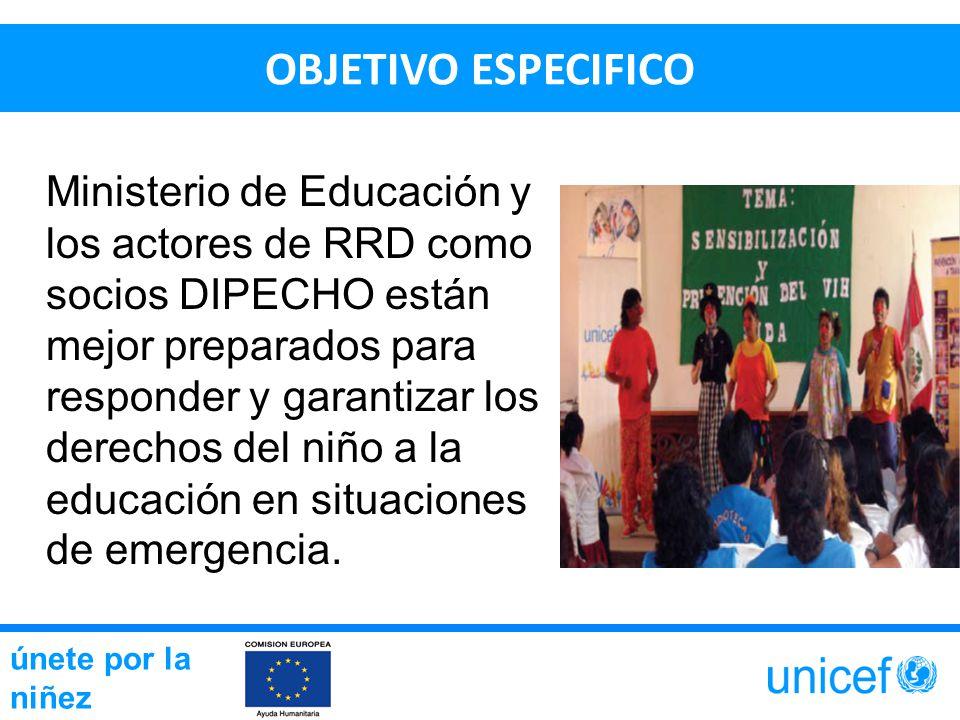 OBJETIVO ESPECIFICO Ministerio de Educación y los actores de RRD como socios DIPECHO están mejor preparados para responder y garantizar los derechos del niño a la educación en situaciones de emergencia.