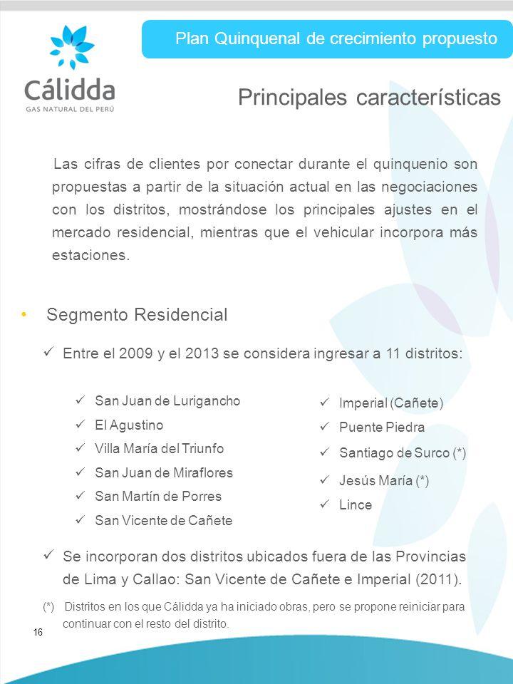 16 Principales características Segmento Residencial Plan Quinquenal de crecimiento propuesto Entre el 2009 y el 2013 se considera ingresar a 11 distritos: Se incorporan dos distritos ubicados fuera de las Provincias de Lima y Callao: San Vicente de Cañete e Imperial (2011).