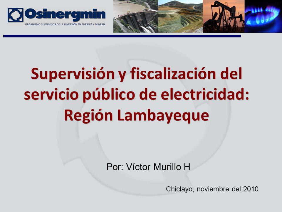 Supervisión y fiscalización del servicio público de electricidad: Región Lambayeque Chiclayo, noviembre del 2010 Por: Víctor Murillo H