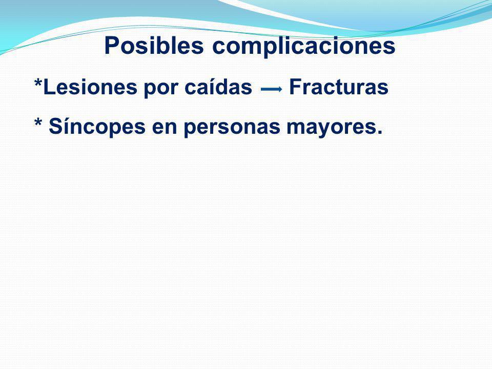 Posibles complicaciones *Lesiones por caídas Fracturas * Síncopes en personas mayores.