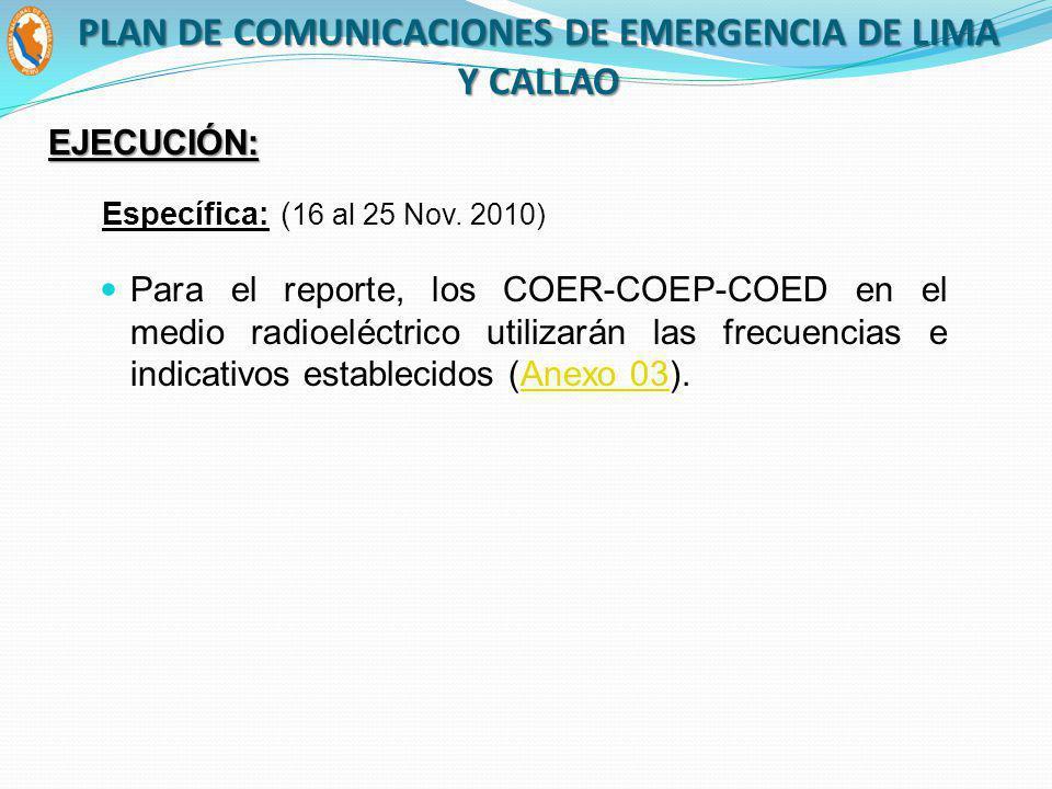 Para el reporte, los COER-COEP-COED en el medio radioeléctrico utilizarán las frecuencias e indicativos establecidos (Anexo 03).Anexo 03 Específica: ( 16 al 25 Nov.