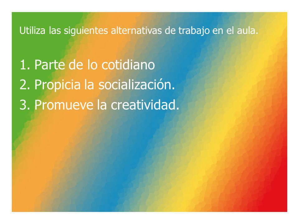 Utiliza las siguientes alternativas de trabajo en el aula. 1.Parte de lo cotidiano 2.Propicia la socialización. 3.Promueve la creatividad.