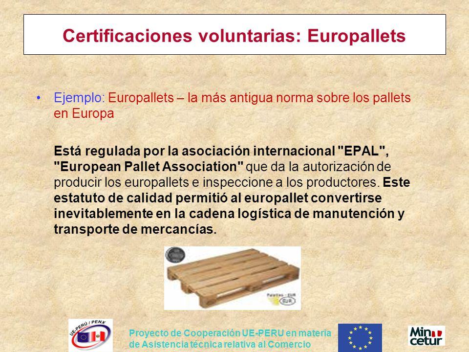 Proyecto de Cooperación UE-PERU en materia de Asistencia técnica relativa al Comercio Certificaciones voluntarias: Europallets Ejemplo: Europallets – la más antigua norma sobre los pallets en Europa Está regulada por la asociación internacional EPAL , European Pallet Association que da la autorización de producir los europallets e inspeccione a los productores.
